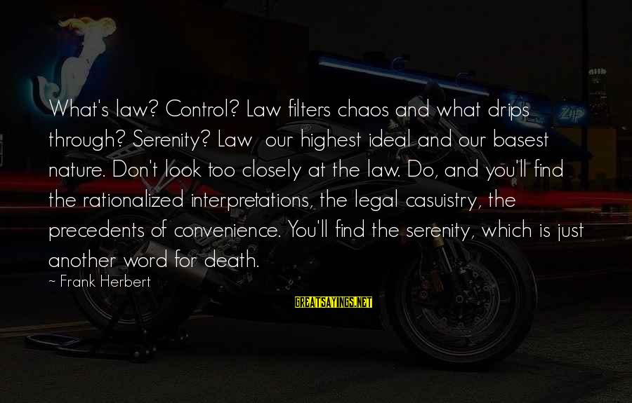 Precedents Sayings By Frank Herbert: What's law? Control? Law filters chaos and what drips through? Serenity? Law our highest ideal