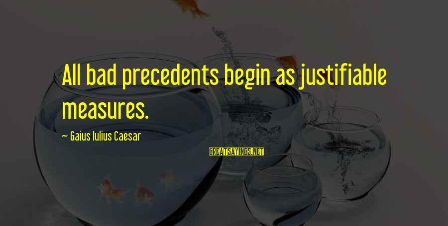 Precedents Sayings By Gaius Iulius Caesar: All bad precedents begin as justifiable measures.