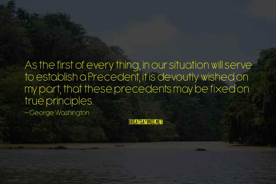 Precedents Sayings By George Washington: As the first of every thing, in our situation will serve to establish a Precedent,