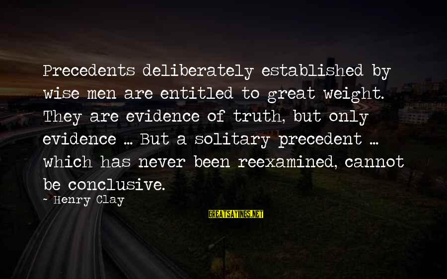 Precedents Sayings By Henry Clay: Precedents deliberately established by wise men are entitled to great weight. They are evidence of
