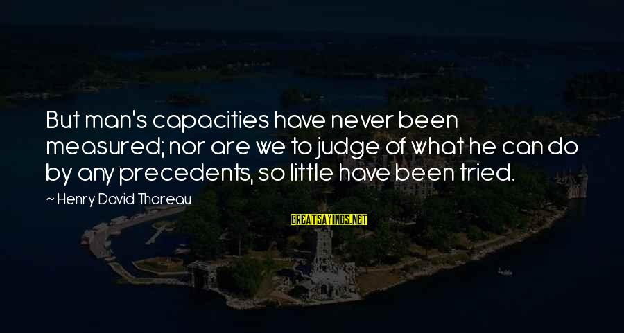 Precedents Sayings By Henry David Thoreau: But man's capacities have never been measured; nor are we to judge of what he