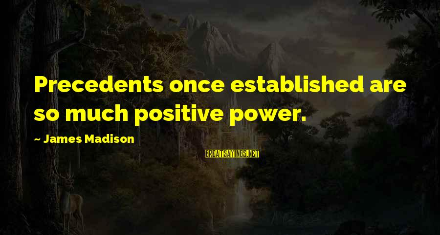 Precedents Sayings By James Madison: Precedents once established are so much positive power.