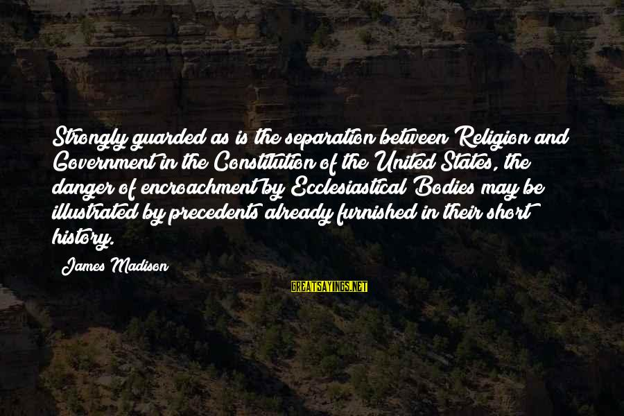 Precedents Sayings By James Madison: Strongly guarded as is the separation between Religion and Government in the Constitution of the