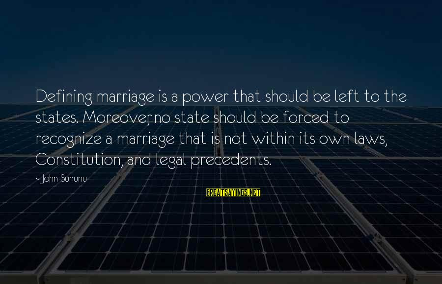 Precedents Sayings By John Sununu: Defining marriage is a power that should be left to the states. Moreover, no state