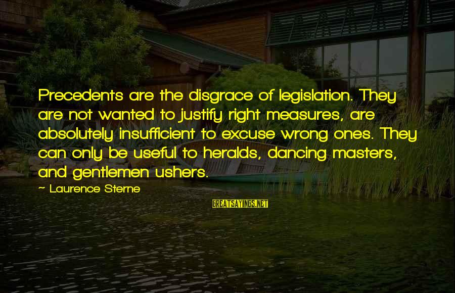 Precedents Sayings By Laurence Sterne: Precedents are the disgrace of legislation. They are not wanted to justify right measures, are