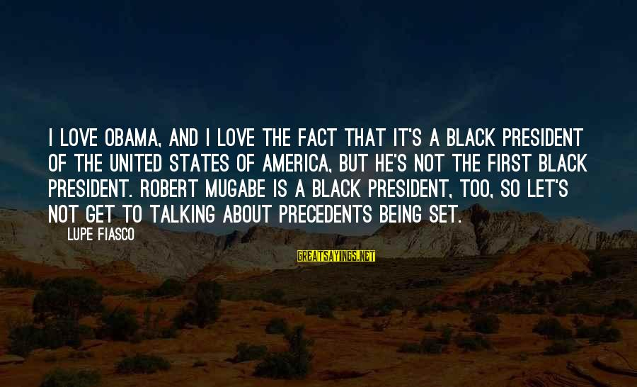 Precedents Sayings By Lupe Fiasco: I love Obama, and I love the fact that it's a black president of the