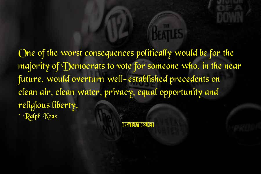 Precedents Sayings By Ralph Neas: One of the worst consequences politically would be for the majority of Democrats to vote