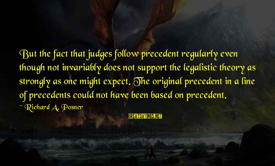 Precedents Sayings By Richard A. Posner: But the fact that judges follow precedent regularly even though not invariably does not support