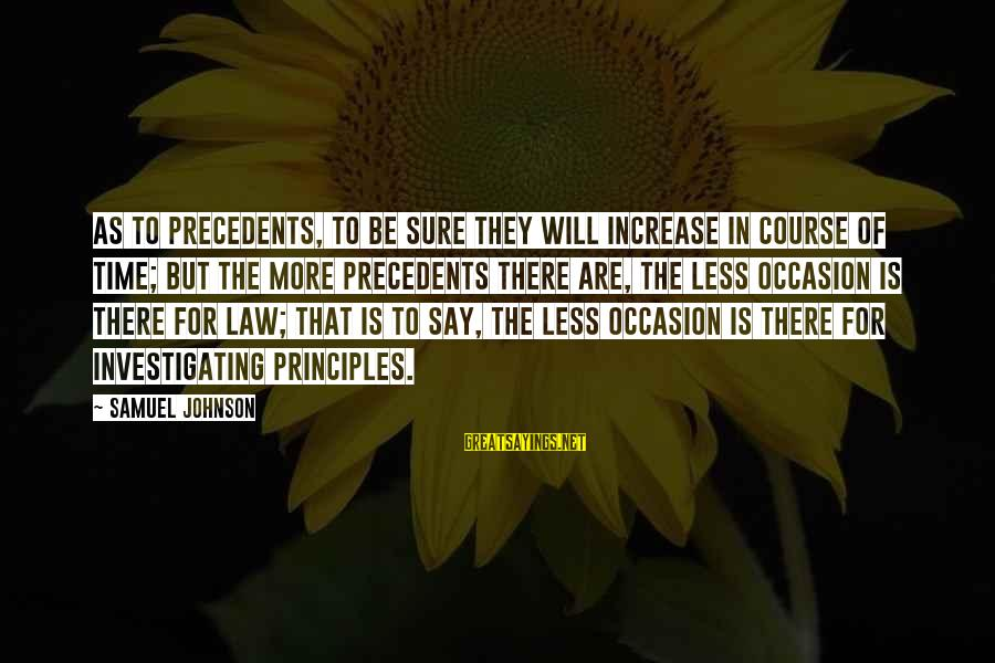 Precedents Sayings By Samuel Johnson: As to precedents, to be sure they will increase in course of time; but the