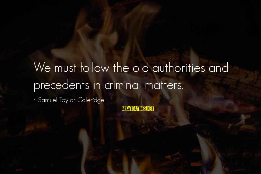 Precedents Sayings By Samuel Taylor Coleridge: We must follow the old authorities and precedents in criminal matters.
