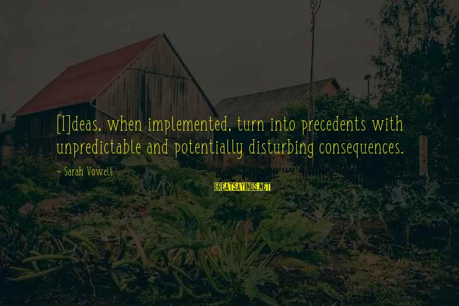 Precedents Sayings By Sarah Vowell: [I]deas, when implemented, turn into precedents with unpredictable and potentially disturbing consequences.