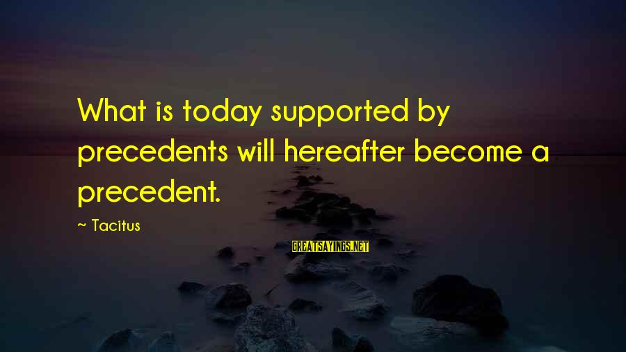 Precedents Sayings By Tacitus: What is today supported by precedents will hereafter become a precedent.