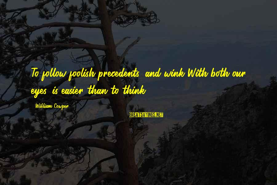Precedents Sayings By William Cowper: To follow foolish precedents, and wink With both our eyes, is easier than to think.