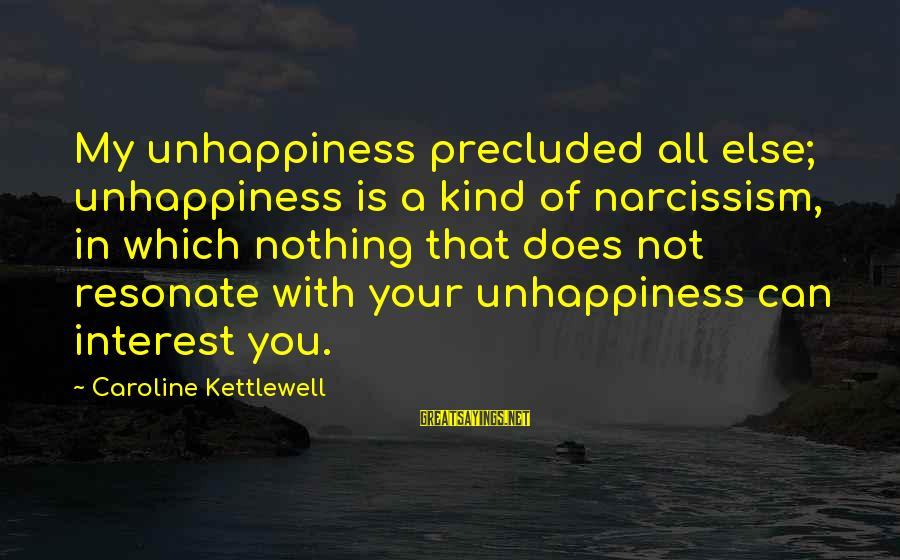 Precluded Sayings By Caroline Kettlewell: My unhappiness precluded all else; unhappiness is a kind of narcissism, in which nothing that