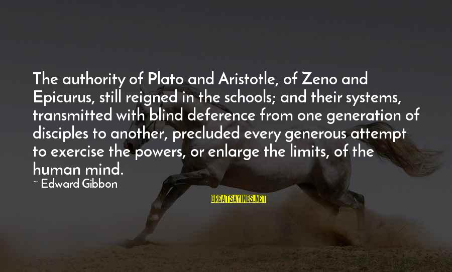 Precluded Sayings By Edward Gibbon: The authority of Plato and Aristotle, of Zeno and Epicurus, still reigned in the schools;