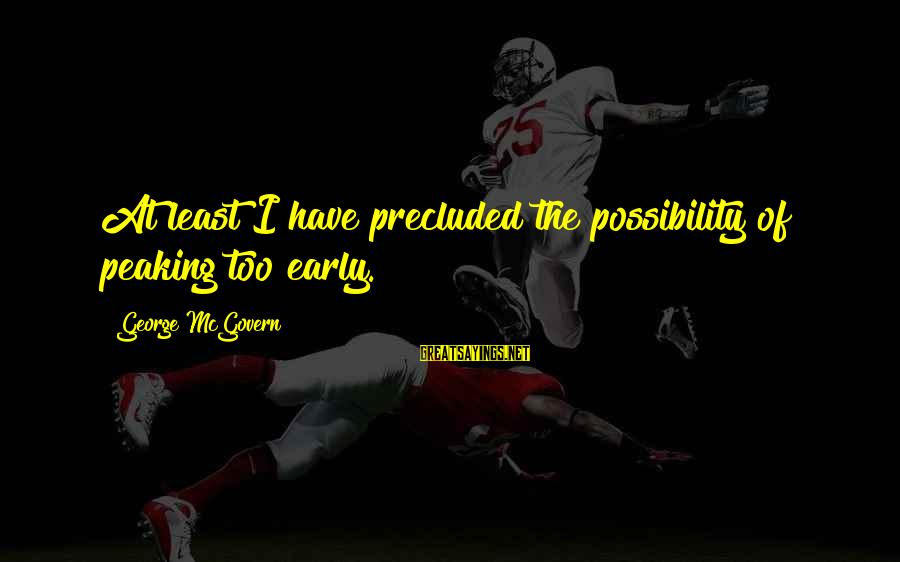 Precluded Sayings By George McGovern: At least I have precluded the possibility of peaking too early.