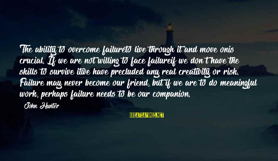 Precluded Sayings By John Hunter: The ability to overcome failureto live through it and move onis crucial. If we are