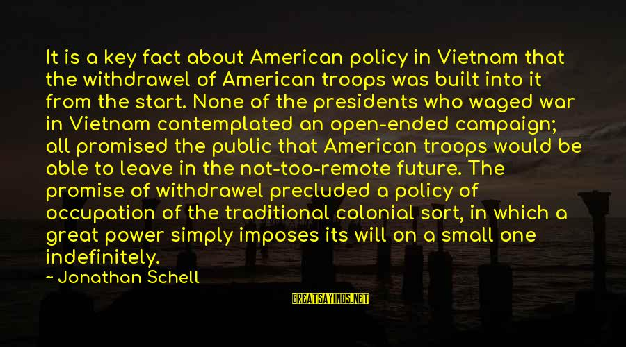 Precluded Sayings By Jonathan Schell: It is a key fact about American policy in Vietnam that the withdrawel of American
