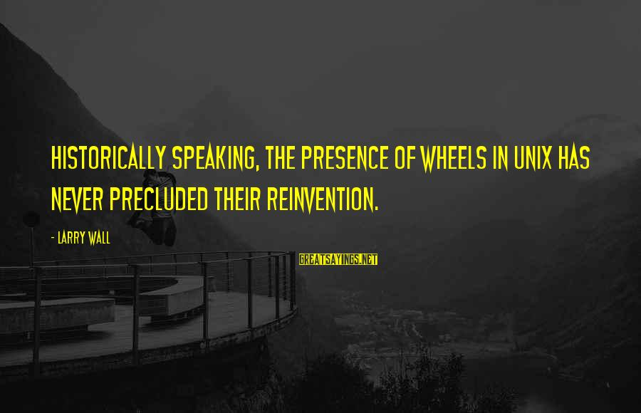 Precluded Sayings By Larry Wall: Historically speaking, the presence of wheels in Unix has never precluded their reinvention.