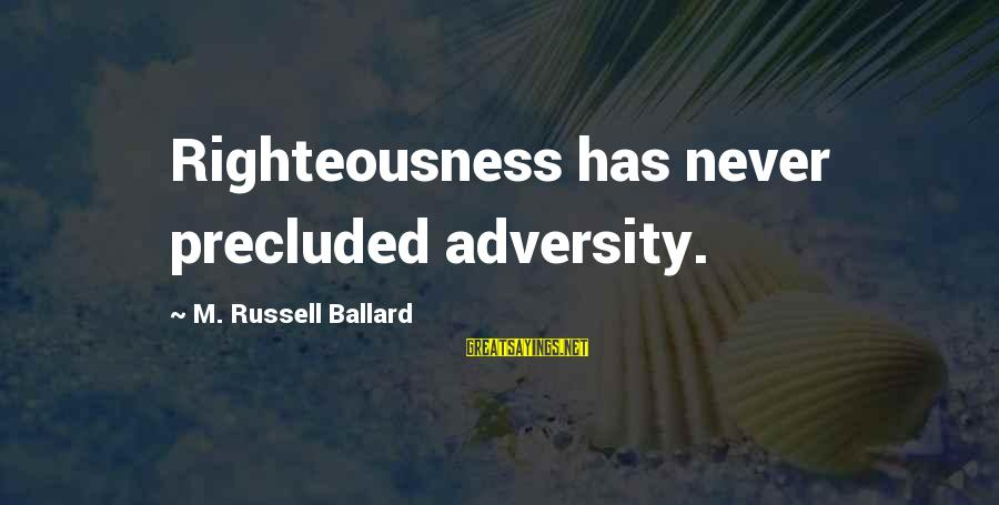 Precluded Sayings By M. Russell Ballard: Righteousness has never precluded adversity.