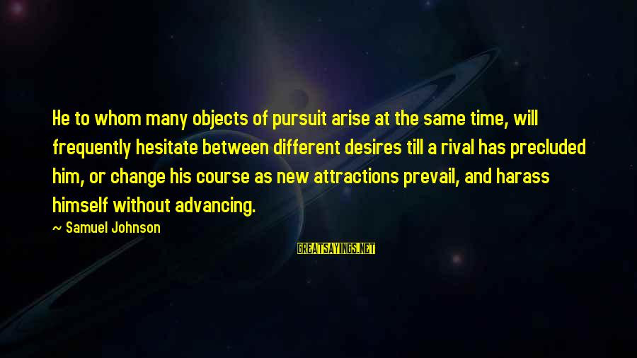 Precluded Sayings By Samuel Johnson: He to whom many objects of pursuit arise at the same time, will frequently hesitate