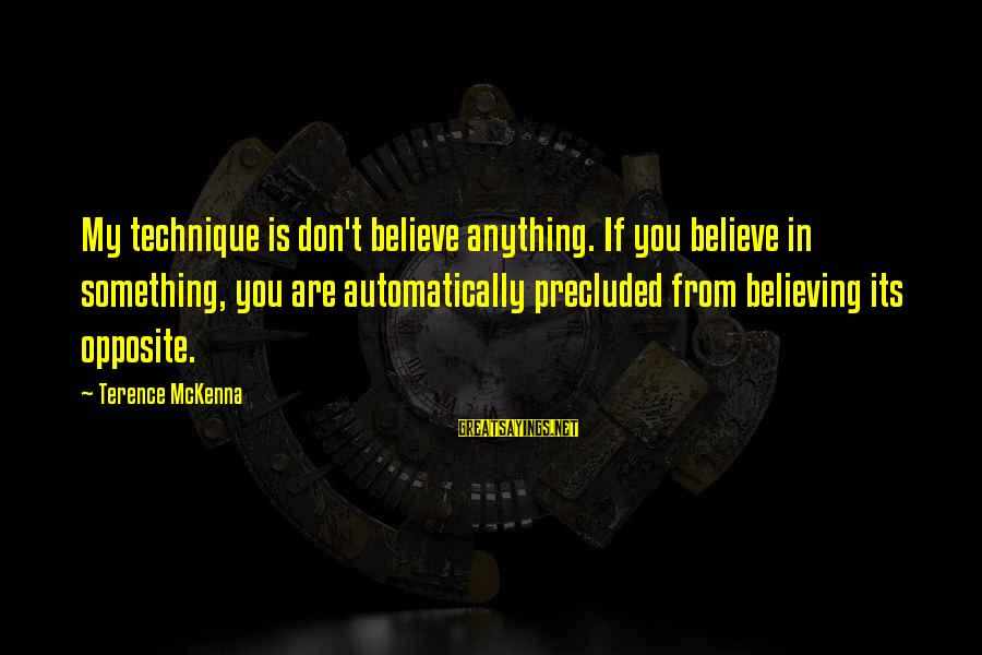 Precluded Sayings By Terence McKenna: My technique is don't believe anything. If you believe in something, you are automatically precluded