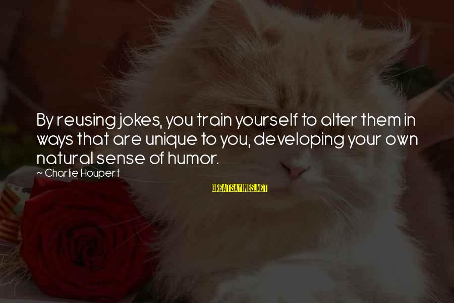 Predictionsfor Sayings By Charlie Houpert: By reusing jokes, you train yourself to alter them in ways that are unique to