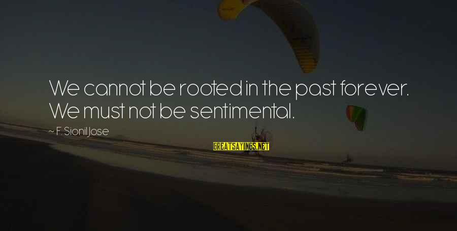 Predictionsfor Sayings By F. Sionil Jose: We cannot be rooted in the past forever. We must not be sentimental.