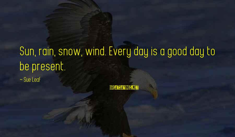 Predictionsfor Sayings By Sue Leaf: Sun, rain, snow, wind. Every day is a good day to be present.