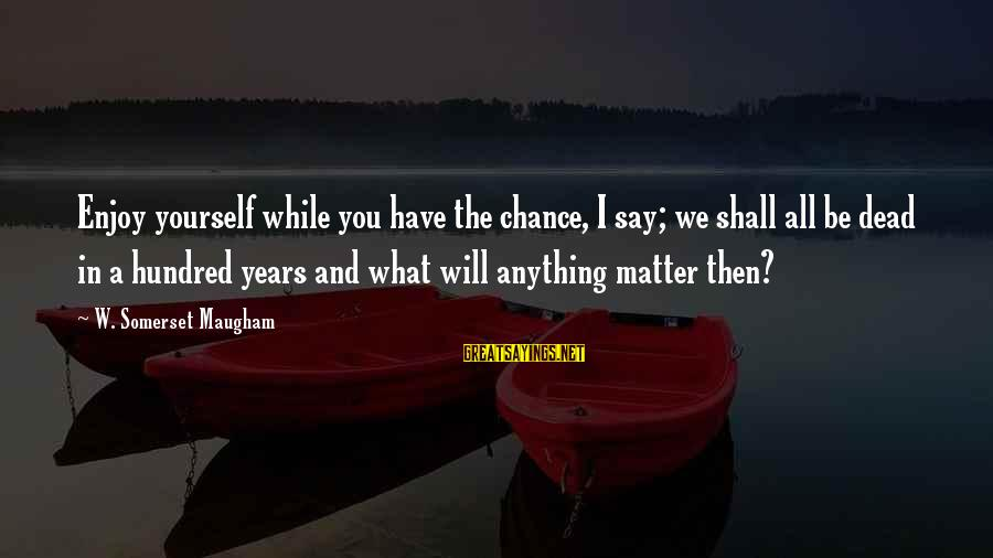 Predictionsfor Sayings By W. Somerset Maugham: Enjoy yourself while you have the chance, I say; we shall all be dead in