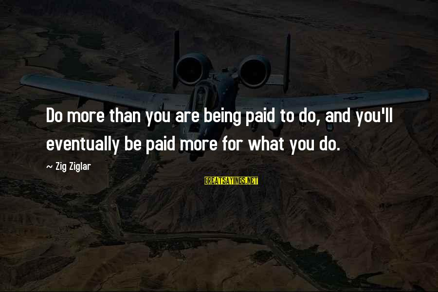 Predictionsfor Sayings By Zig Ziglar: Do more than you are being paid to do, and you'll eventually be paid more