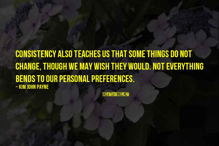 Preferences Change Sayings By Kim John Payne: Consistency also teaches us that some things do not change, though we may wish they