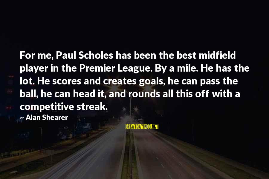 Premier League Sayings By Alan Shearer: For me, Paul Scholes has been the best midfield player in the Premier League. By