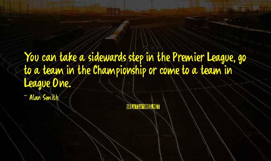 Premier League Sayings By Alan Smith: You can take a sidewards step in the Premier League, go to a team in