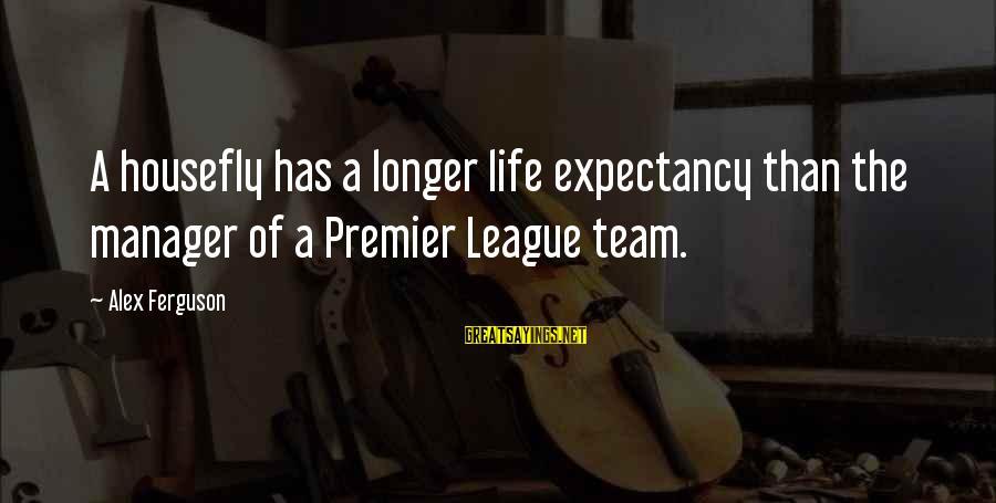 Premier League Sayings By Alex Ferguson: A housefly has a longer life expectancy than the manager of a Premier League team.