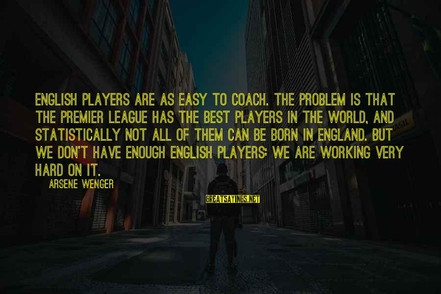 Premier League Sayings By Arsene Wenger: English players are as easy to coach. The problem is that the Premier League has