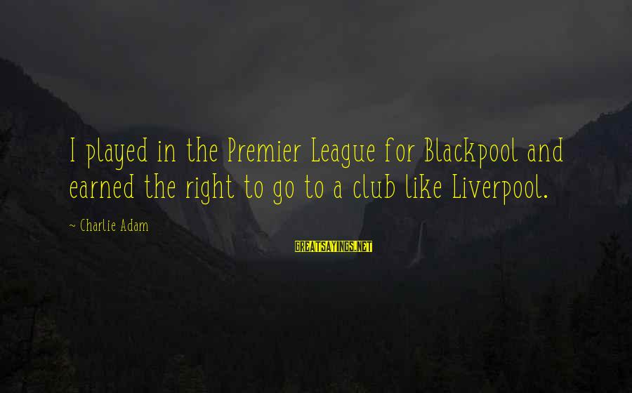 Premier League Sayings By Charlie Adam: I played in the Premier League for Blackpool and earned the right to go to