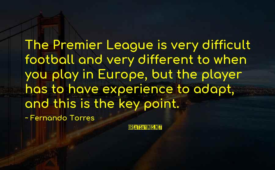 Premier League Sayings By Fernando Torres: The Premier League is very difficult football and very different to when you play in