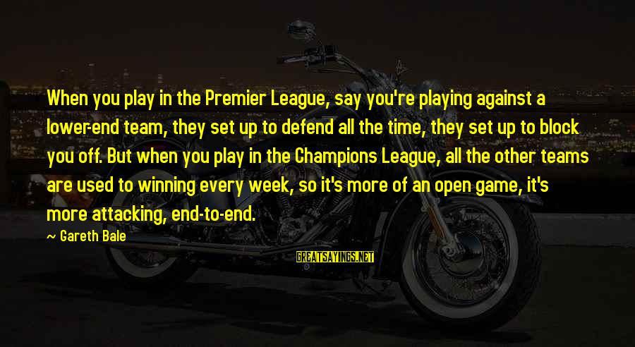 Premier League Sayings By Gareth Bale: When you play in the Premier League, say you're playing against a lower-end team, they