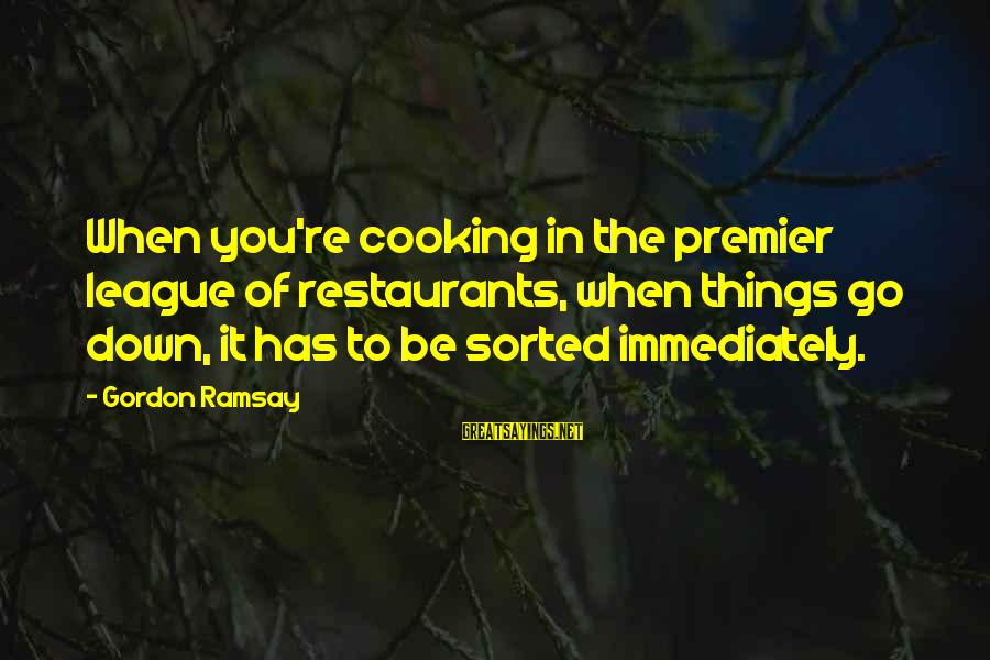 Premier League Sayings By Gordon Ramsay: When you're cooking in the premier league of restaurants, when things go down, it has