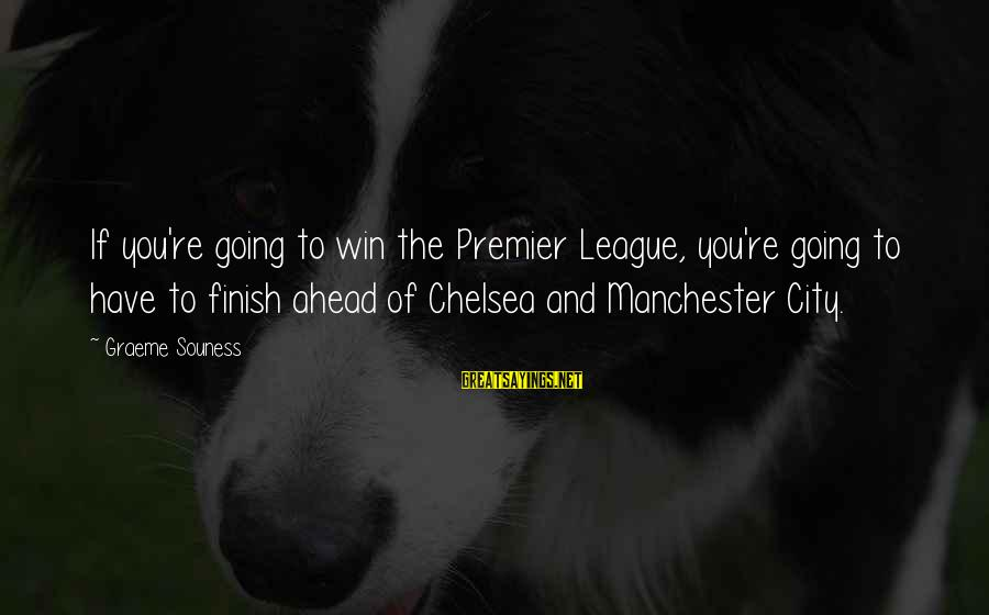 Premier League Sayings By Graeme Souness: If you're going to win the Premier League, you're going to have to finish ahead