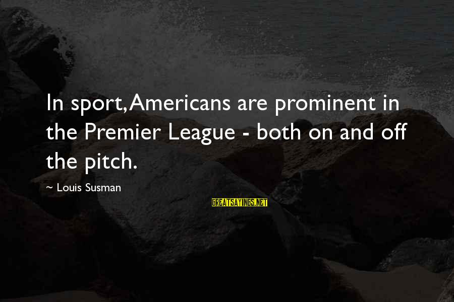 Premier League Sayings By Louis Susman: In sport, Americans are prominent in the Premier League - both on and off the