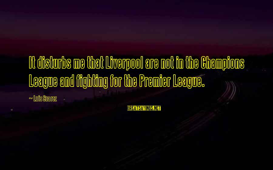 Premier League Sayings By Luis Suarez: It disturbs me that Liverpool are not in the Champions League and fighting for the