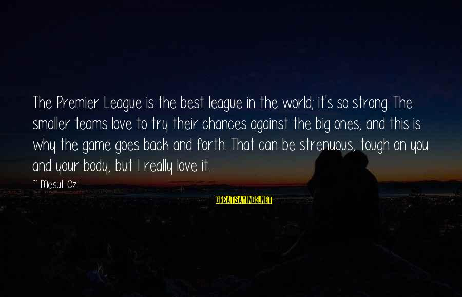 Premier League Sayings By Mesut Ozil: The Premier League is the best league in the world; it's so strong. The smaller