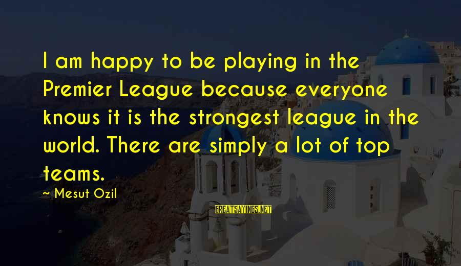 Premier League Sayings By Mesut Ozil: I am happy to be playing in the Premier League because everyone knows it is