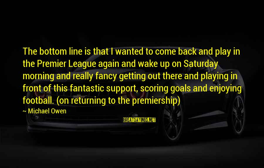Premier League Sayings By Michael Owen: The bottom line is that I wanted to come back and play in the Premier