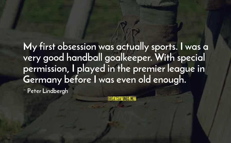 Premier League Sayings By Peter Lindbergh: My first obsession was actually sports. I was a very good handball goalkeeper. With special