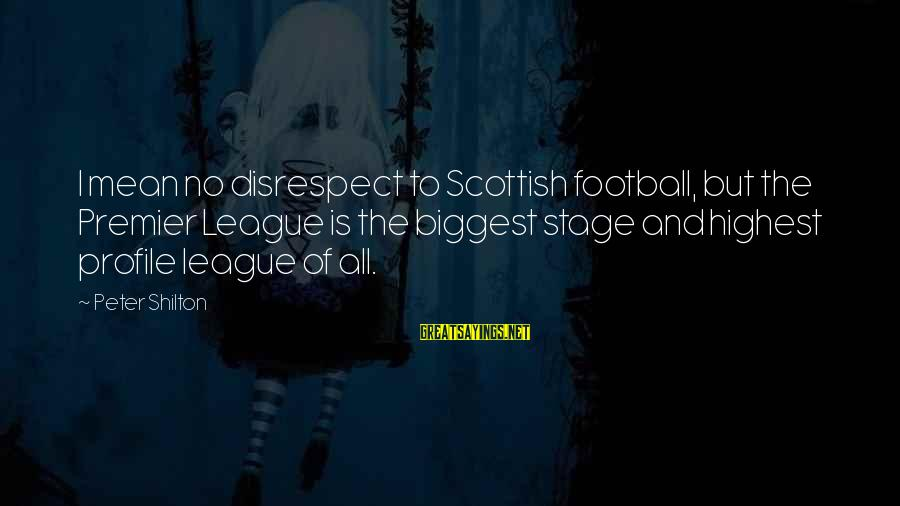 Premier League Sayings By Peter Shilton: I mean no disrespect to Scottish football, but the Premier League is the biggest stage