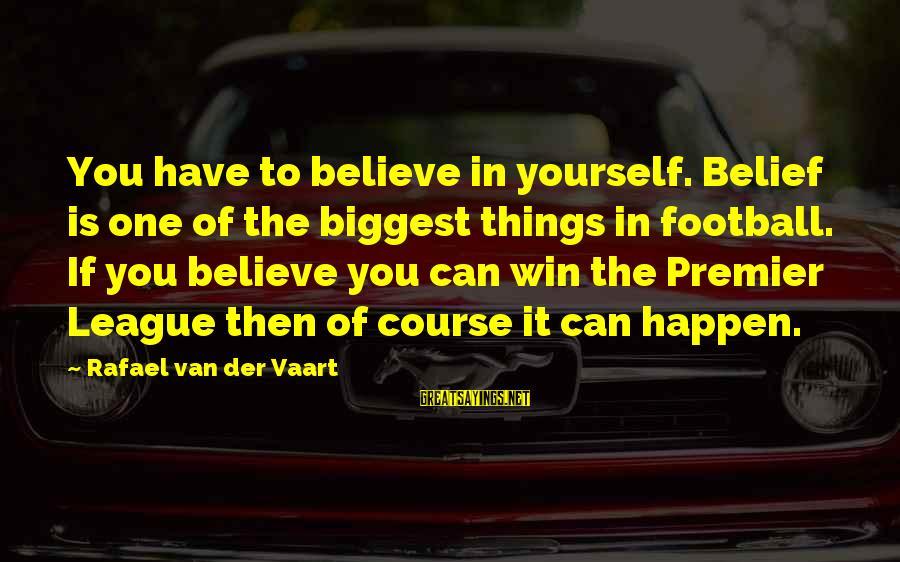 Premier League Sayings By Rafael Van Der Vaart: You have to believe in yourself. Belief is one of the biggest things in football.