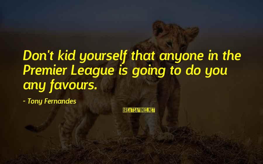 Premier League Sayings By Tony Fernandes: Don't kid yourself that anyone in the Premier League is going to do you any